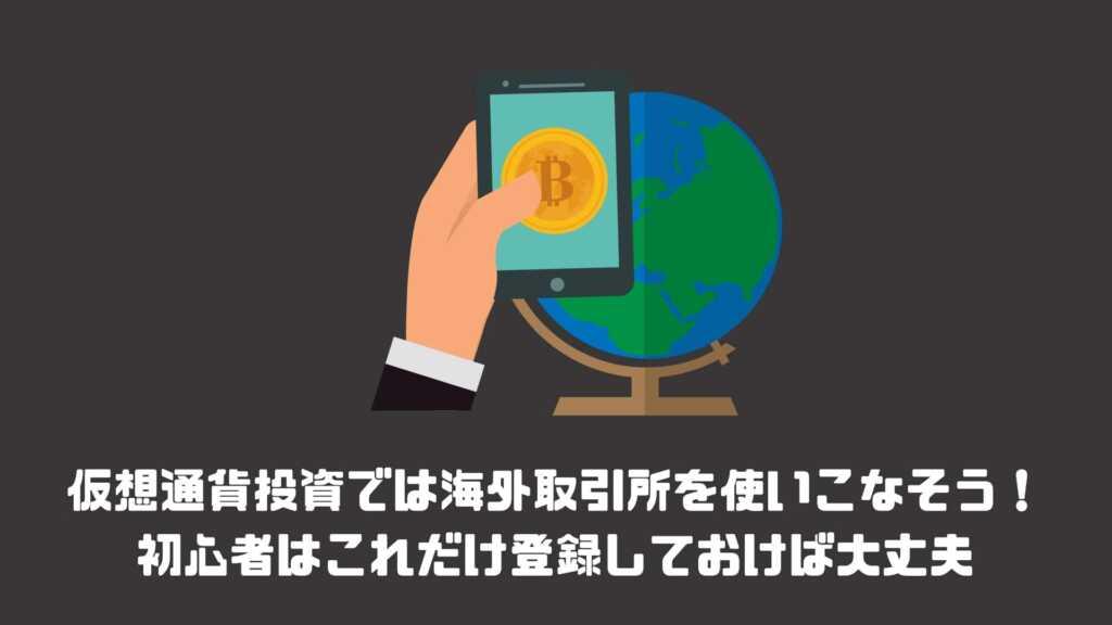 仮想通貨投資では海外取引所を使いこなそう!初心者はこれだけ登録しておけば大丈夫