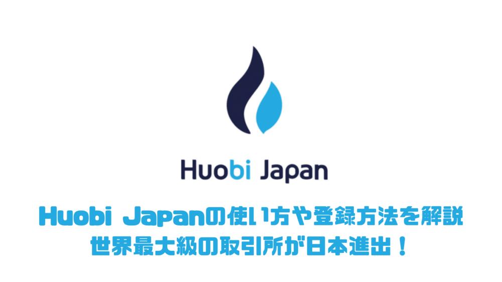Huobi Japanの使い方や登録方法を解説 世界最大級の取引所が日本進出!