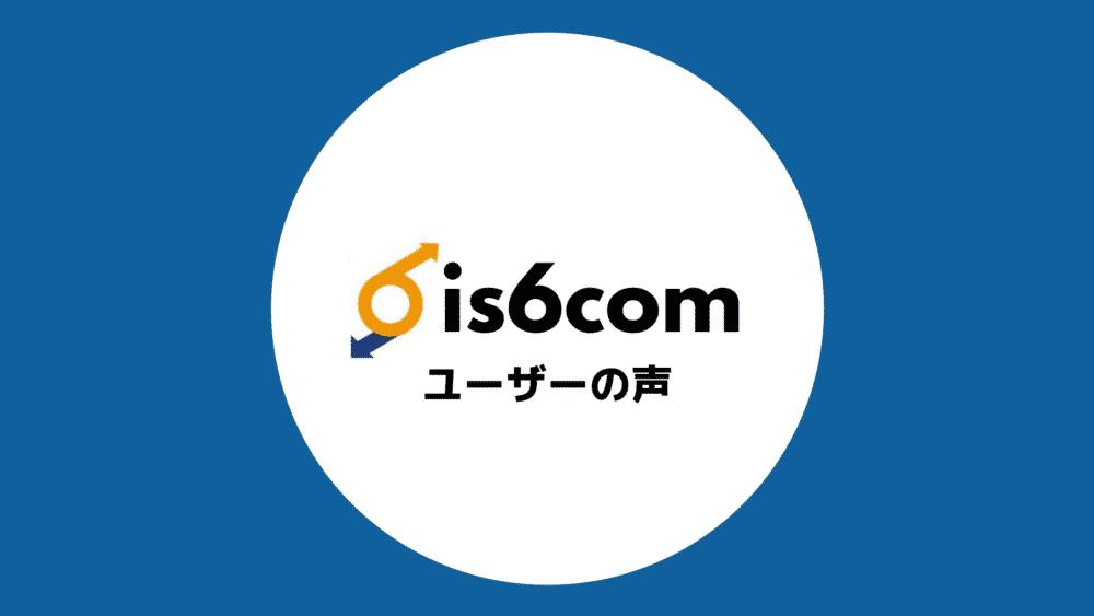 is6com 評判 口コミ