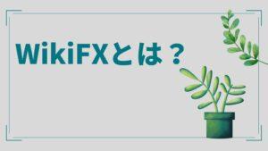 WikiFXとは?【特徴・評判・使い方・登録方法】