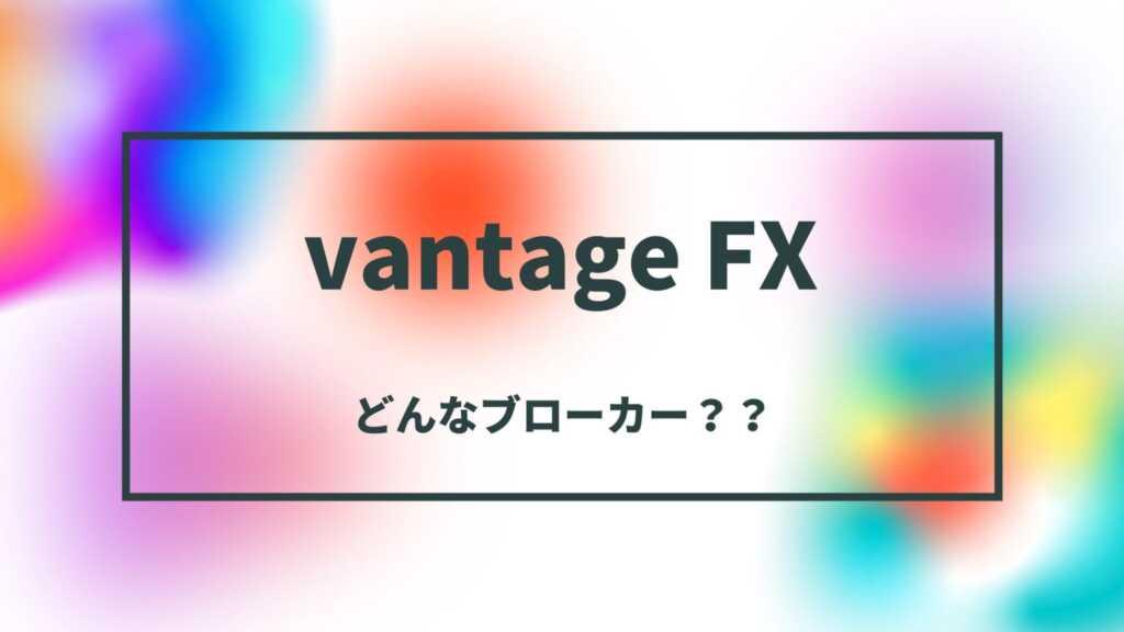 Vantage FXの特徴【信頼性や安全性を調査】