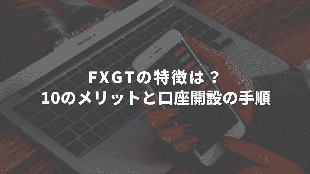 FXGTの特徴まとめ|10個のメリットと口座開設の手順について徹底解説