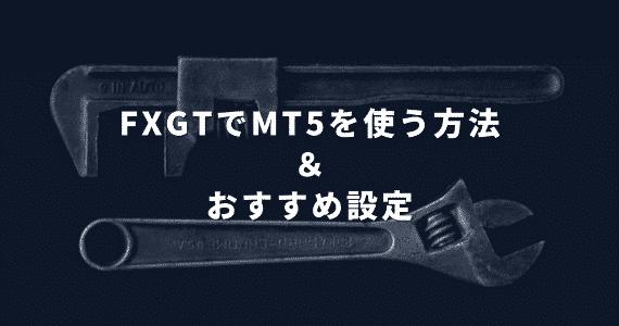 FXGTでMT5をダウンロードする方法と8つのおすすめ設定【MT4は使用不可】