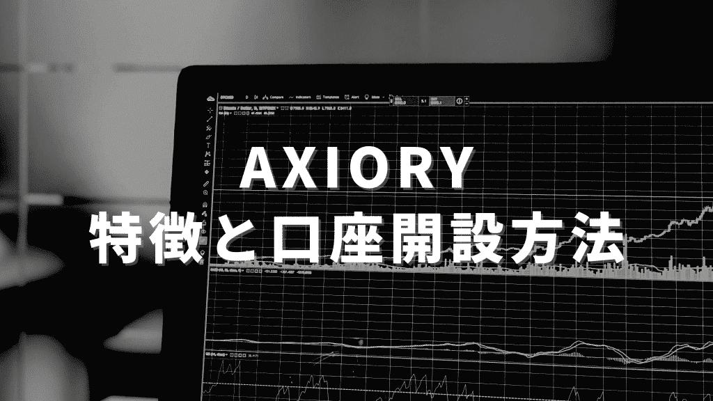 Axioryの特徴まとめ|メリット・デメリットと口座開設方法を画像付きで紹介!