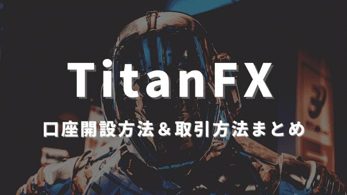 TitanFXの口座開設方法まとめ|取引を始める手順&TitanFXの魅力を徹底解説!